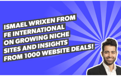 Ismael Wrixen from FE International on growing niche sites and insights from 1000 website deals!