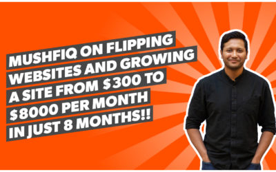 Mushfiq on flipping websites and growing a site from $300 to $8000 per month in just 8 months!!