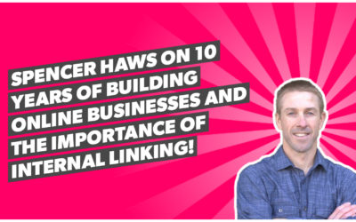 Spencer Haws on 10 years of building online businesses and the importance of internal linking!