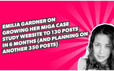 Emilia Gardner on growing her MIGA case study website to 130 posts in 6 months (and planning on another 350 posts)